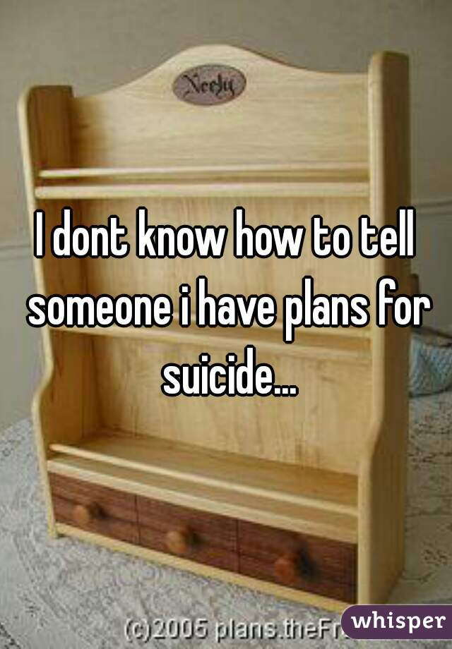 I dont know how to tell someone i have plans for suicide...