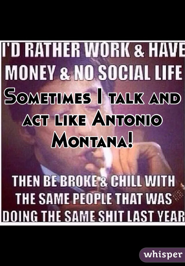 Sometimes I talk and act like Antonio Montana!