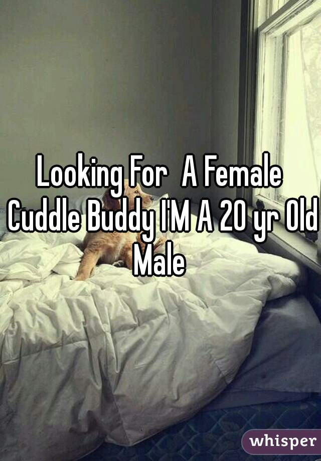 Looking For  A Female Cuddle Buddy I'M A 20 yr Old Male
