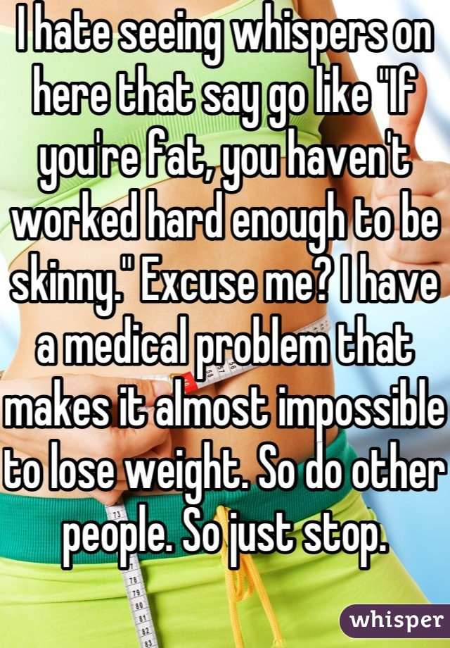 "I hate seeing whispers on here that say go like ""If you're fat, you haven't worked hard enough to be skinny."" Excuse me? I have a medical problem that makes it almost impossible to lose weight. So do other people. So just stop."
