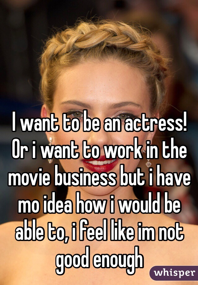 I want to be an actress! Or i want to work in the movie business but i have mo idea how i would be able to, i feel like im not good enough