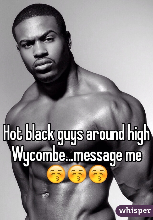 Hot black guys around high Wycombe...message me 😚😚😚