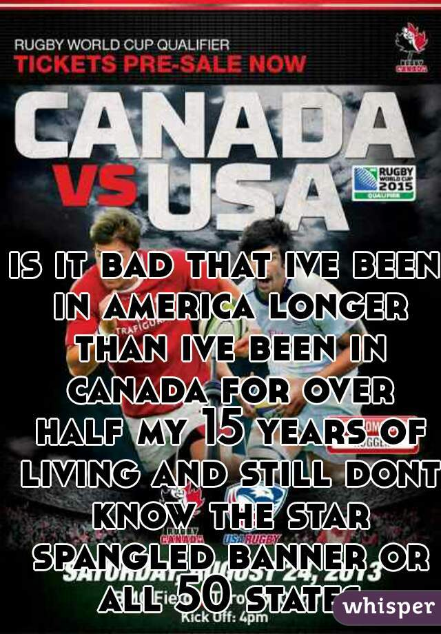 is it bad that ive been in america longer than ive been in canada for over half my 15 years of living and still dont know the star spangled banner or all 50 states