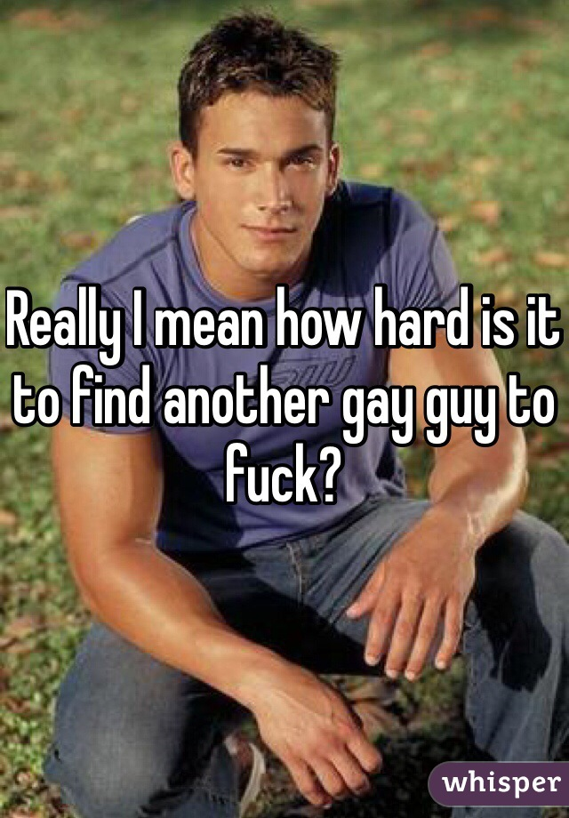 Really I mean how hard is it to find another gay guy to fuck?