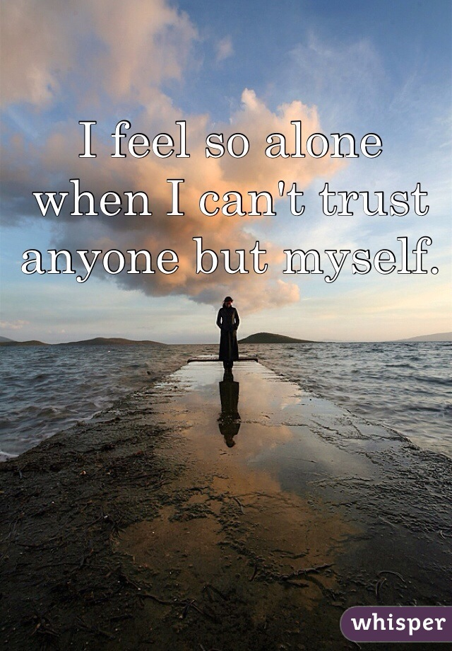I feel so alone when I can't trust anyone but myself.