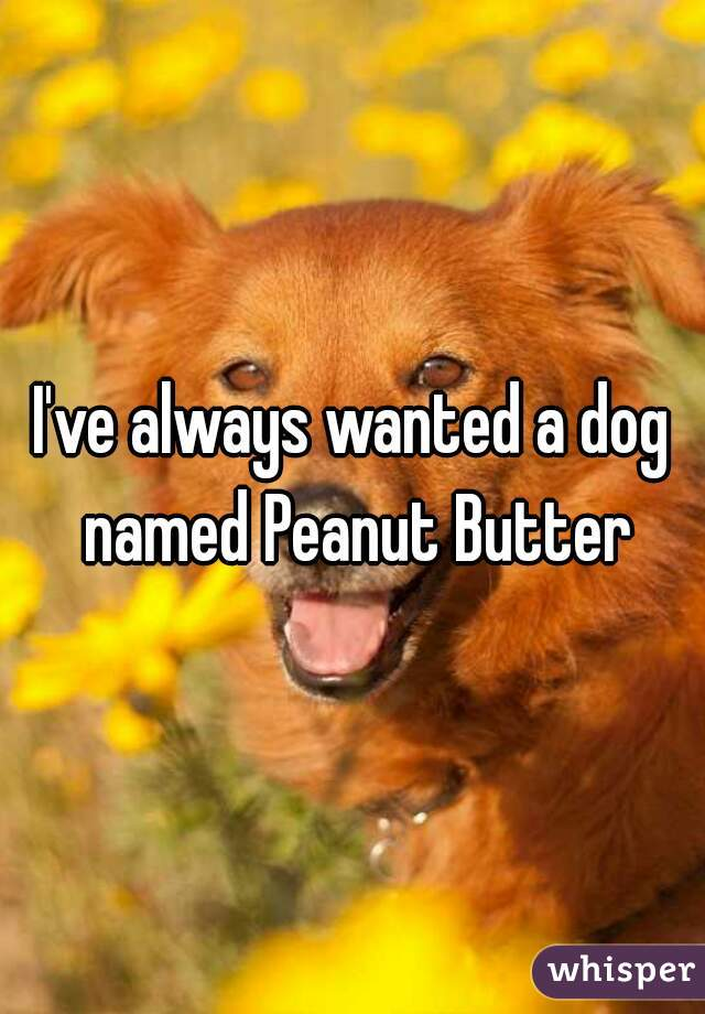 I've always wanted a dog named Peanut Butter