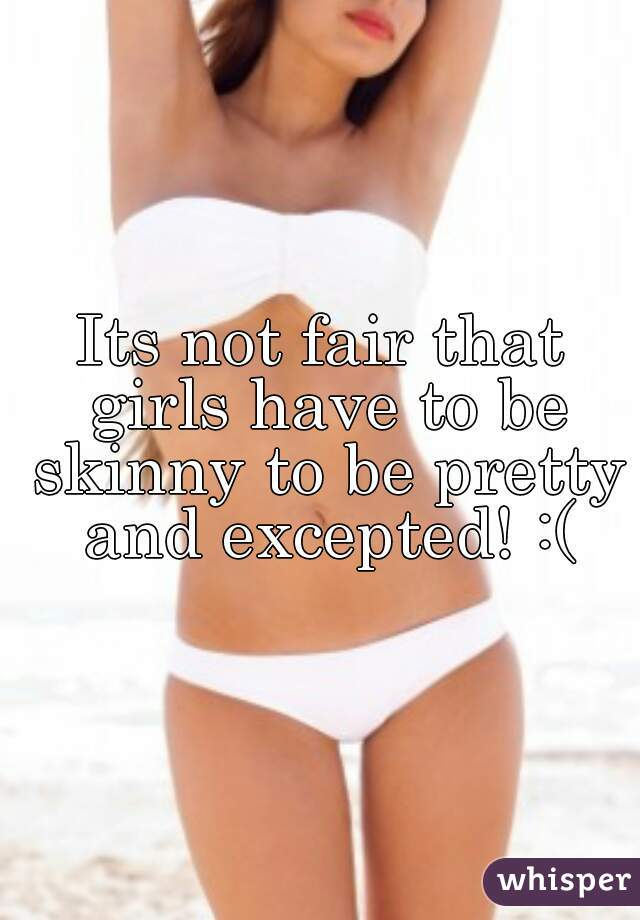 Its not fair that girls have to be skinny to be pretty and excepted! :(