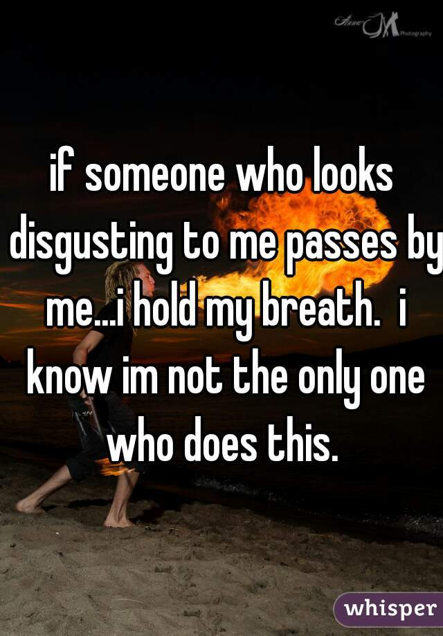 if someone who looks disgusting to me passes by me...i hold my breath.  i know im not the only one who does this.