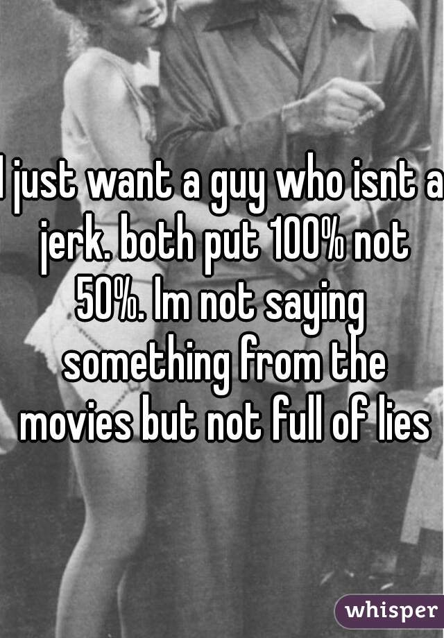 I just want a guy who isnt a jerk. both put 100% not 50%. Im not saying  something from the movies but not full of lies