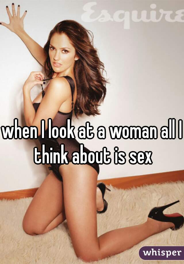 when I look at a woman all I think about is sex