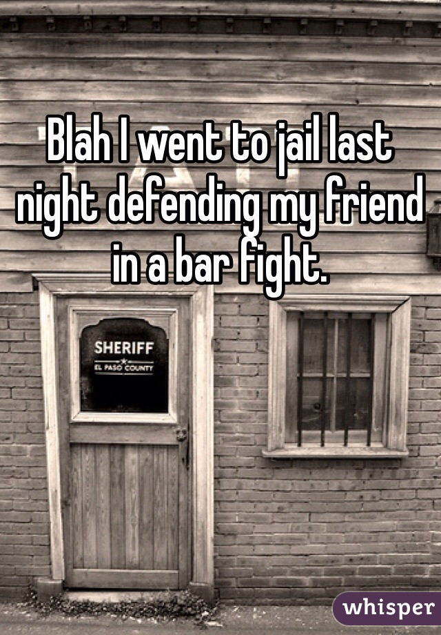 Blah I went to jail last night defending my friend in a bar fight.