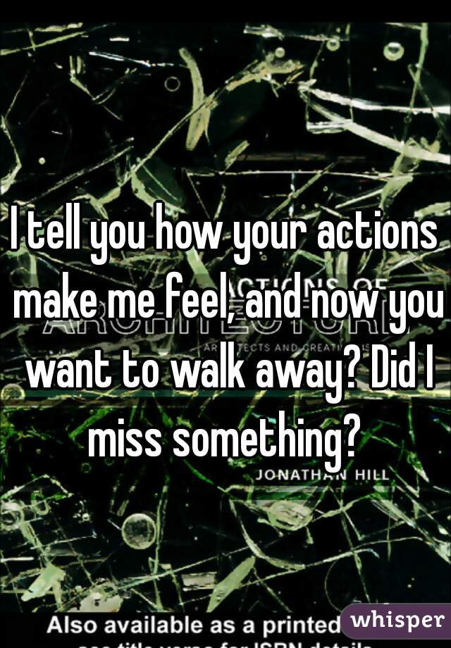 I tell you how your actions make me feel, and now you want to walk away? Did I miss something?