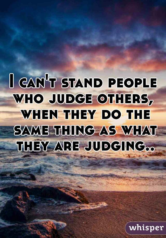 I can't stand people who judge others,  when they do the same thing as what they are judging..