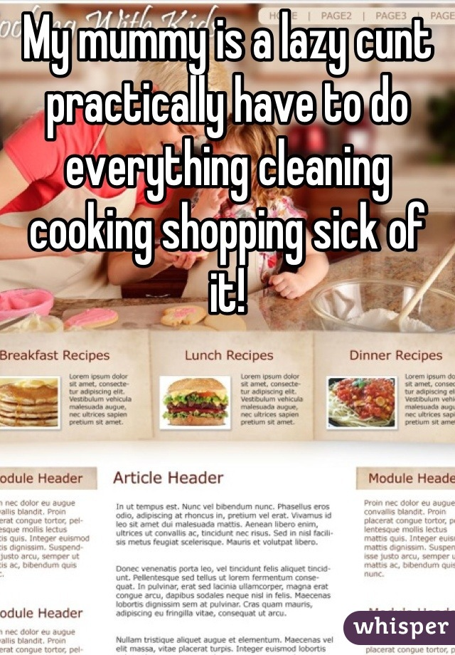 My mummy is a lazy cunt practically have to do everything cleaning cooking shopping sick of it!