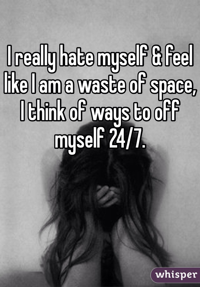 I really hate myself & feel like I am a waste of space, I think of ways to off myself 24/7.