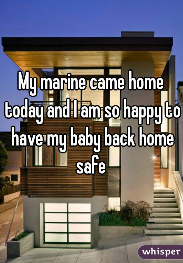 My marine came home today and I am so happy to have my baby back home safe