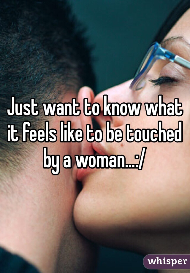 Just want to know what it feels like to be touched by a woman...:/