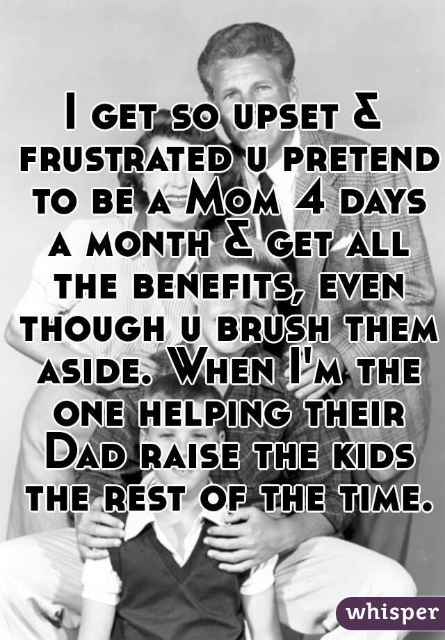 I get so upset & frustrated u pretend to be a Mom 4 days a month & get all the benefits, even though u brush them aside. When I'm the one helping their Dad raise the kids the rest of the time.