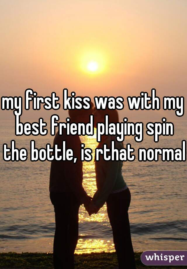 my first kiss was with my best friend playing spin the bottle, is rthat normal?