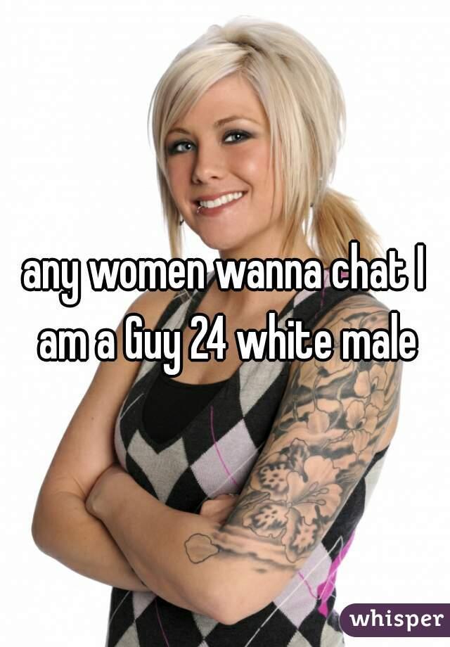 any women wanna chat I am a Guy 24 white male