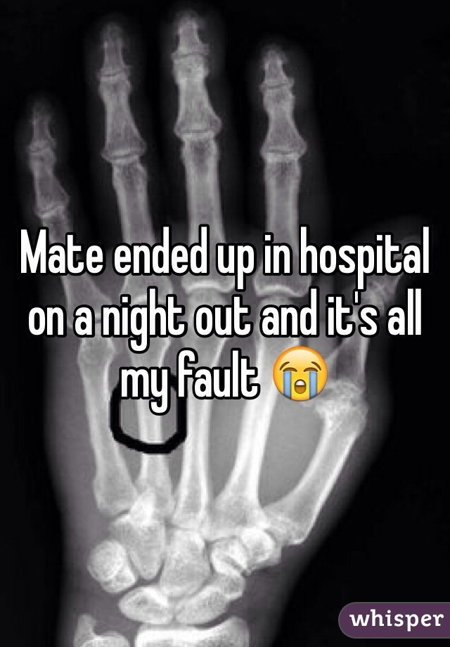 Mate ended up in hospital on a night out and it's all my fault 😭
