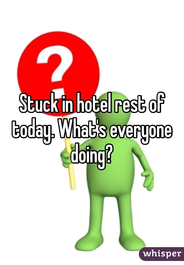 Stuck in hotel rest of today. What's everyone doing?