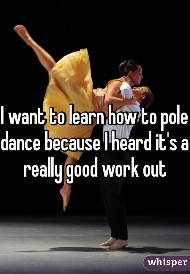 I want to learn how to pole dance because I heard it's a really good work out
