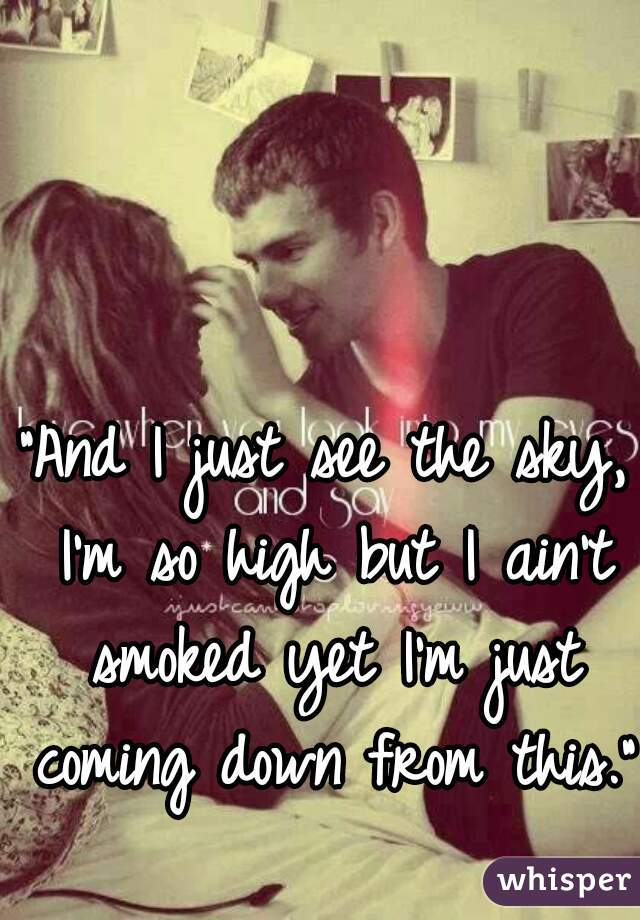 """""""And I just see the sky, I'm so high but I ain't smoked yet I'm just coming down from this."""""""