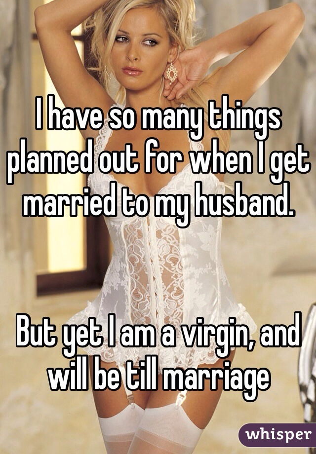 I have so many things planned out for when I get married to my husband.   But yet I am a virgin, and will be till marriage