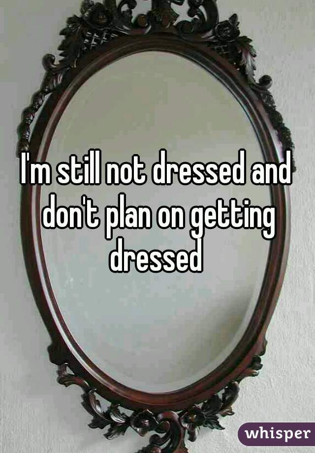 I'm still not dressed and don't plan on getting dressed