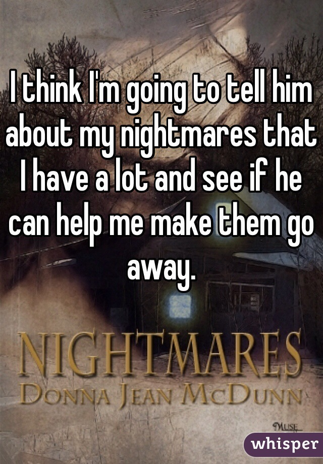 I think I'm going to tell him about my nightmares that I have a lot and see if he can help me make them go away.