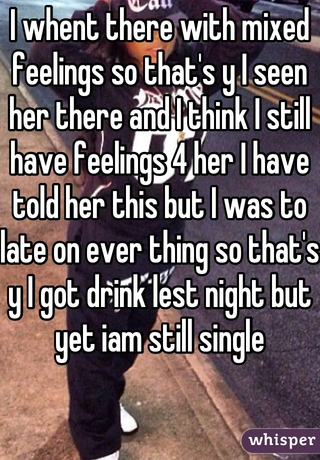 I whent there with mixed feelings so that's y I seen her there and I think I still have feelings 4 her I have told her this but I was to late on ever thing so that's y I got drink lest night but yet iam still single