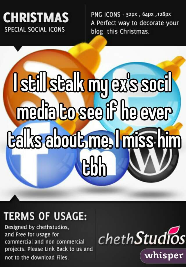 I still stalk my ex's socil media to see if he ever talks about me. I miss him tbh