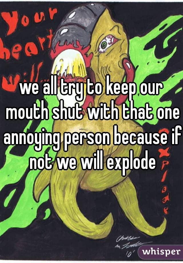 we all try to keep our mouth shut with that one annoying person because if not we will explode