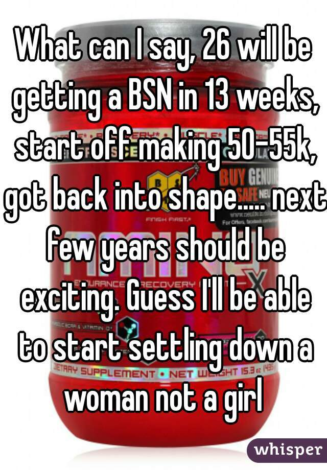 What can I say, 26 will be getting a BSN in 13 weeks, start off making 50-55k, got back into shape..... next few years should be exciting. Guess I'll be able to start settling down a woman not a girl