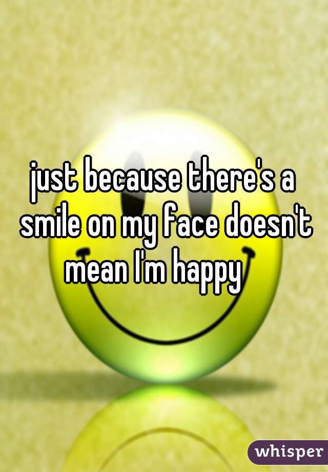 just because there's a smile on my face doesn't mean I'm happy