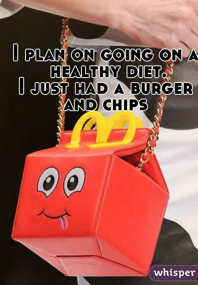 I plan on going on a healthy diet.  I just had a burger and chips