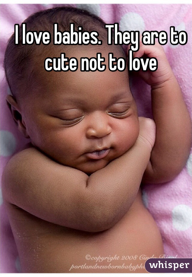 I love babies. They are to cute not to love