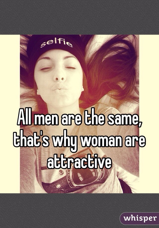 All men are the same, that's why woman are attractive