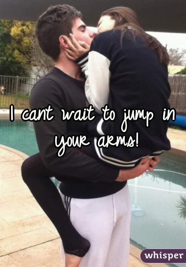 I cant wait to jump in your arms!