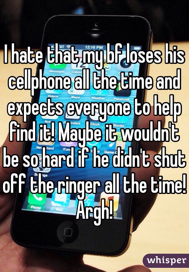 I hate that my bf loses his cellphone all the time and expects everyone to help find it! Maybe it wouldn't be so hard if he didn't shut off the ringer all the time! Argh!