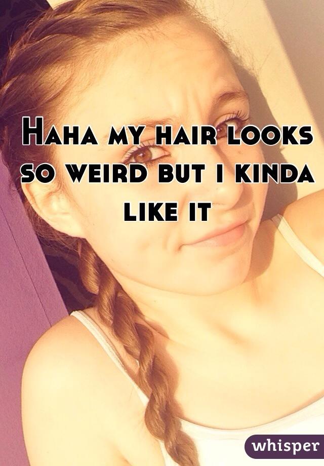 Haha my hair looks so weird but i kinda like it