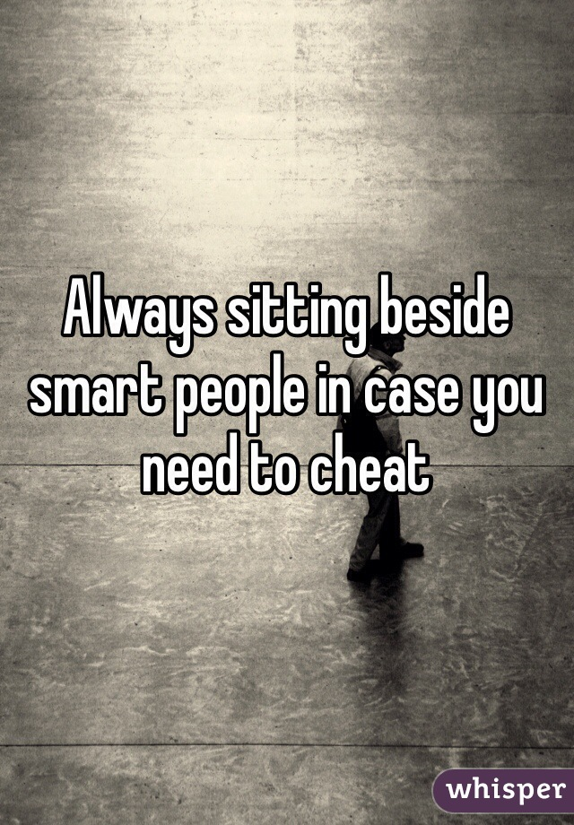 Always sitting beside smart people in case you need to cheat
