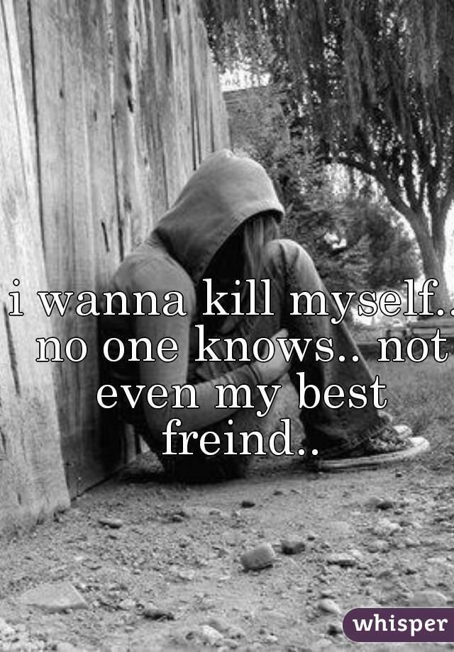 i wanna kill myself.. no one knows.. not even my best freind..