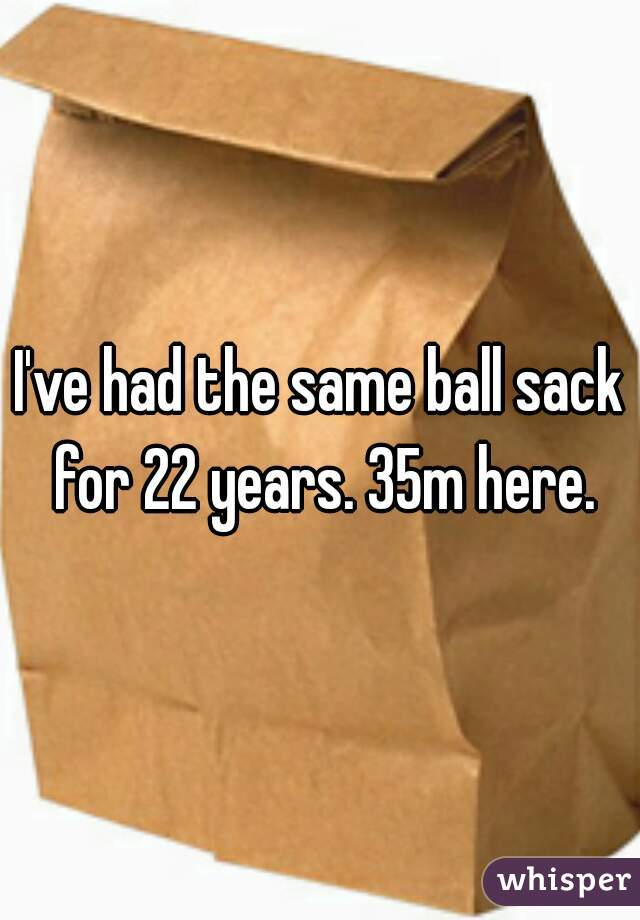 I've had the same ball sack for 22 years. 35m here.