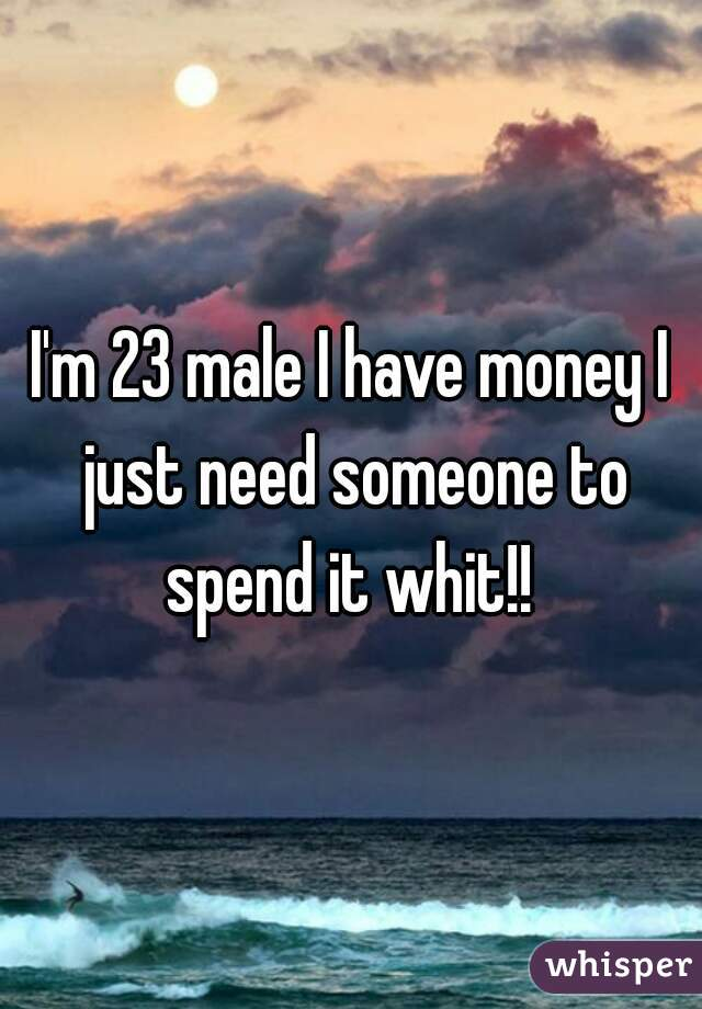 I'm 23 male I have money I just need someone to spend it whit!!