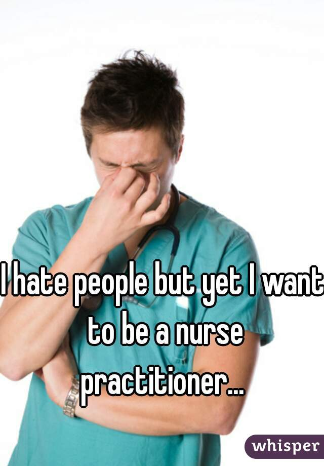I hate people but yet I want to be a nurse practitioner...