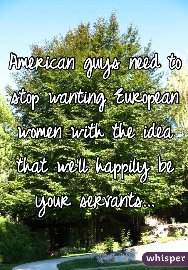 American guys need to stop wanting European women with the idea that we'll happily be your servants...