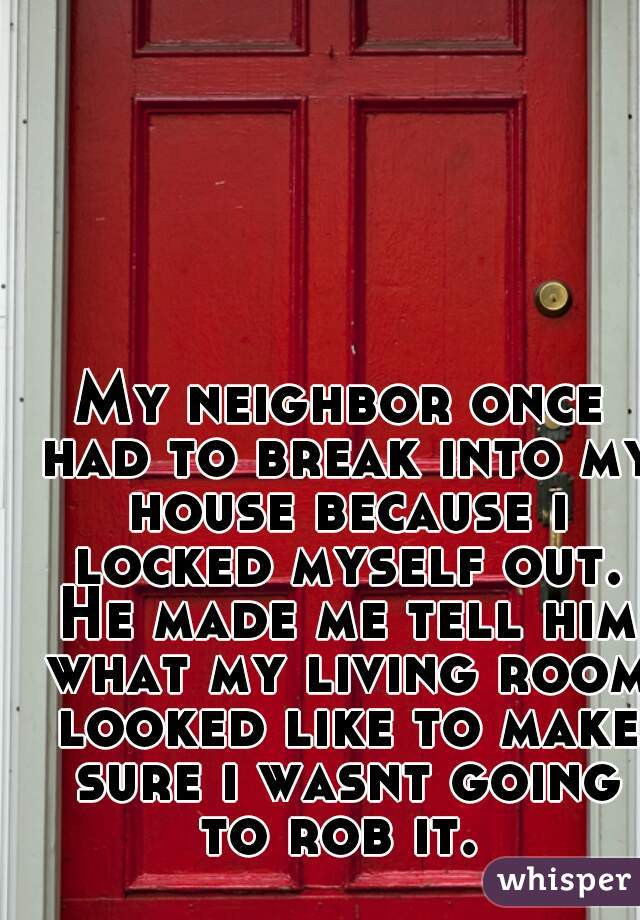 My neighbor once had to break into my house because i locked myself out. He made me tell him what my living room looked like to make sure i wasnt going to rob it.