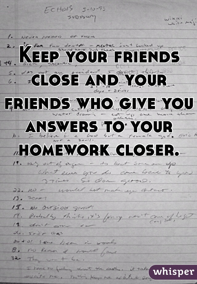 Keep your friends close and your friends who give you answers to your homework closer.
